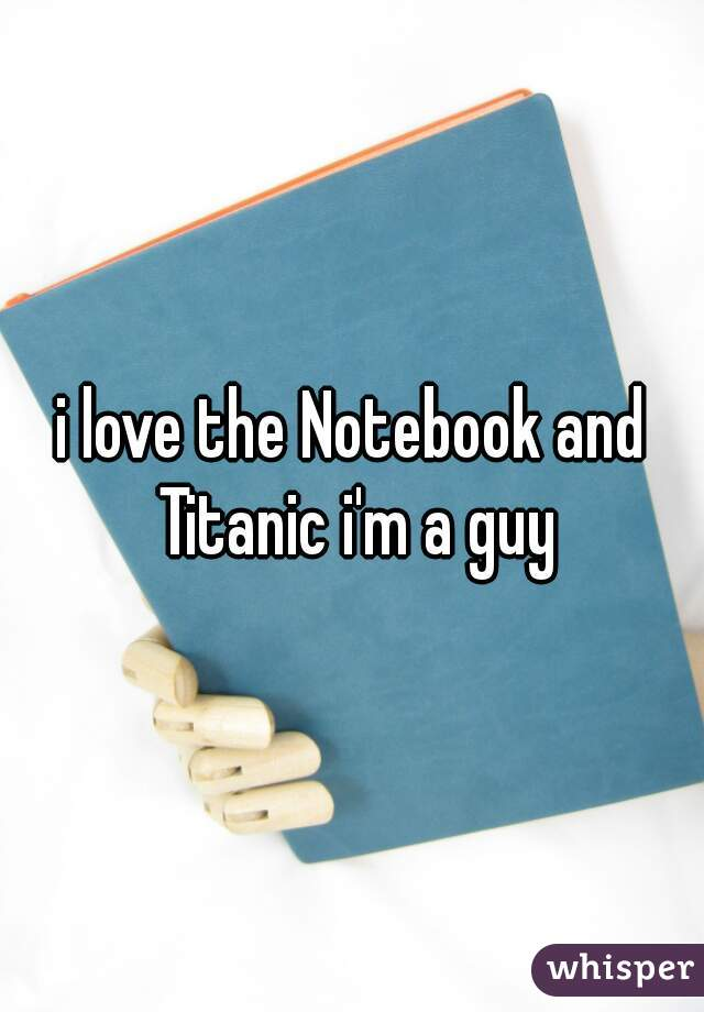 i love the Notebook and Titanic i'm a guy