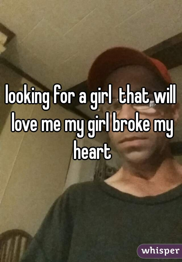 looking for a girl  that will love me my girl broke my heart