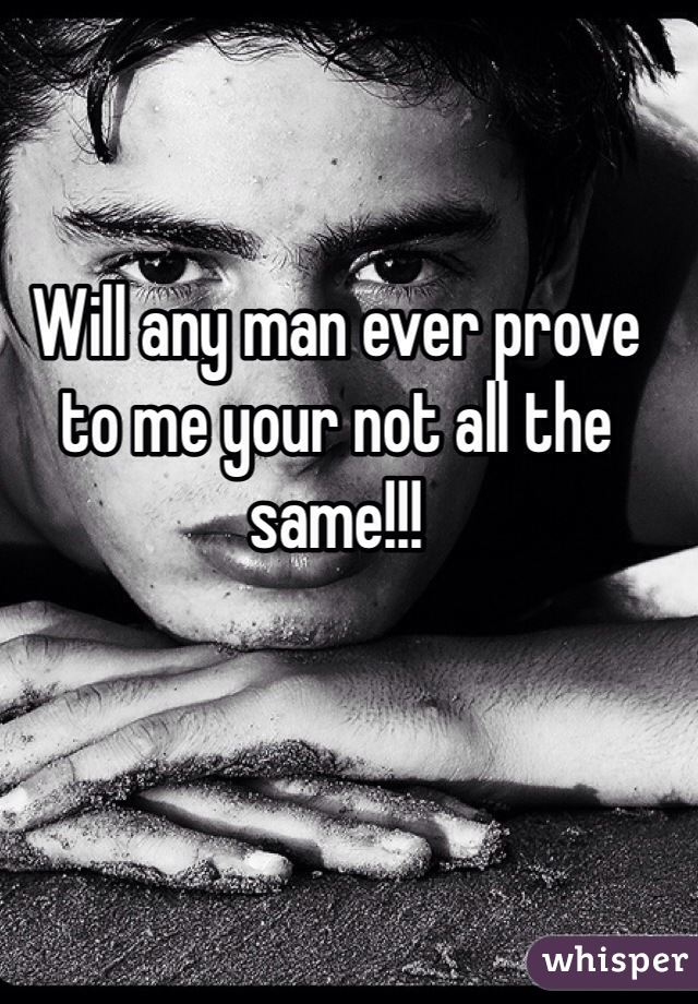 Will any man ever prove to me your not all the same!!!