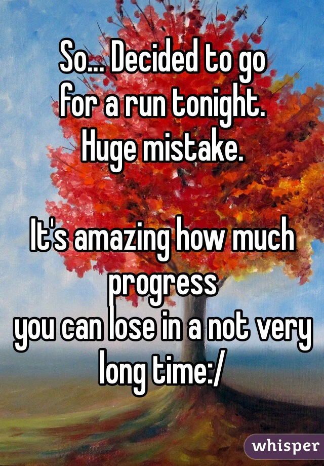 So... Decided to go for a run tonight.  Huge mistake.   It's amazing how much progress  you can lose in a not very long time:/