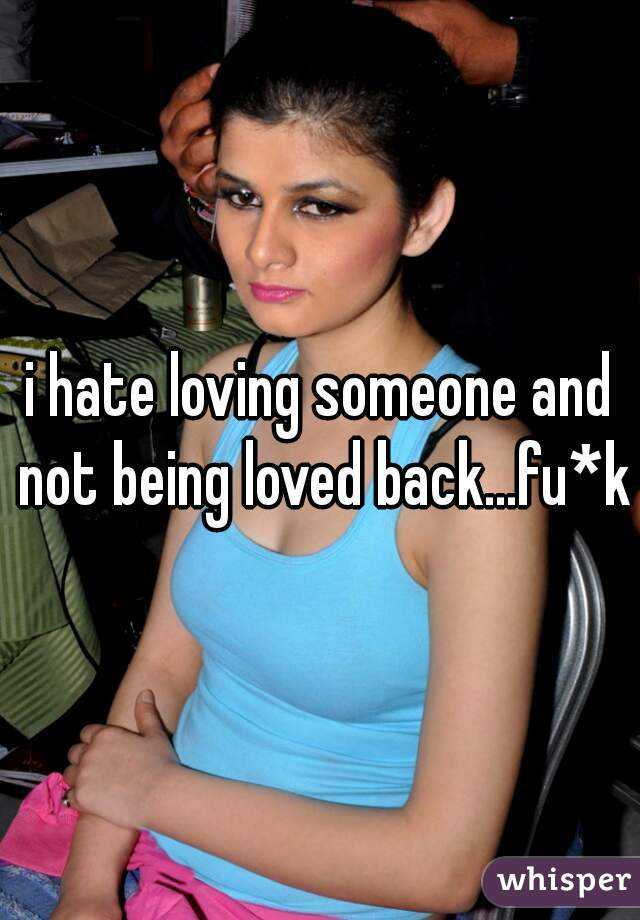 i hate loving someone and not being loved back...fu*k