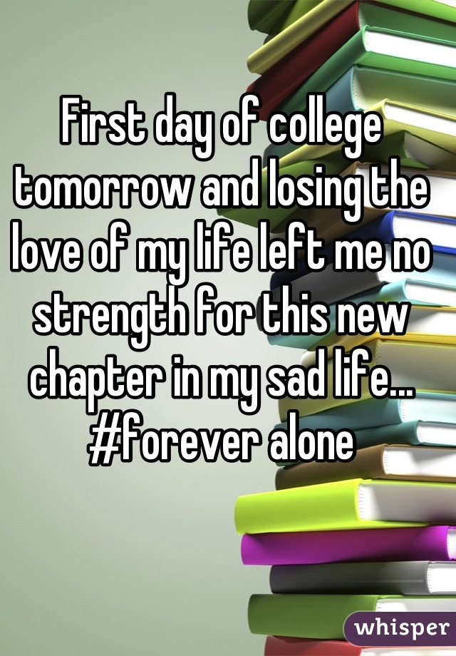 First day of college tomorrow and losing the love of my life left me no strength for this new chapter in my sad life... #forever alone