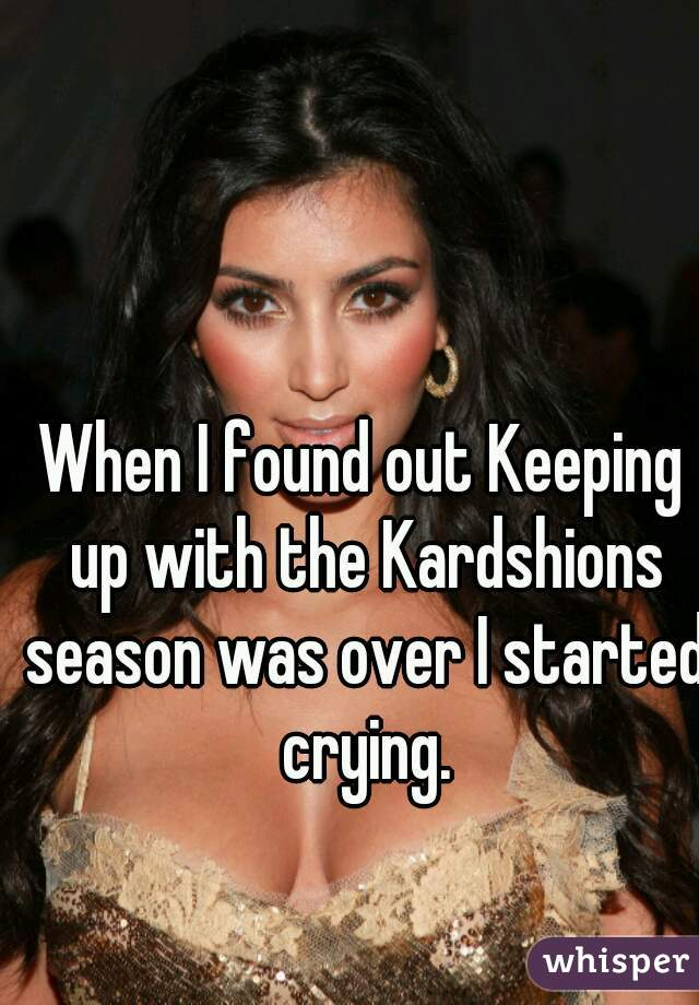 When I found out Keeping up with the Kardshions season was over I started crying.