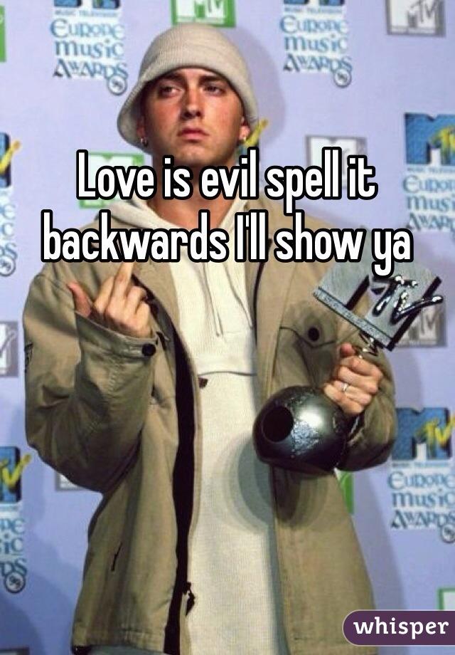 Love is evil spell it backwards I'll show ya