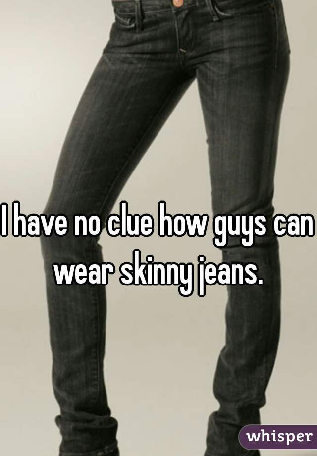 I have no clue how guys can wear skinny jeans.