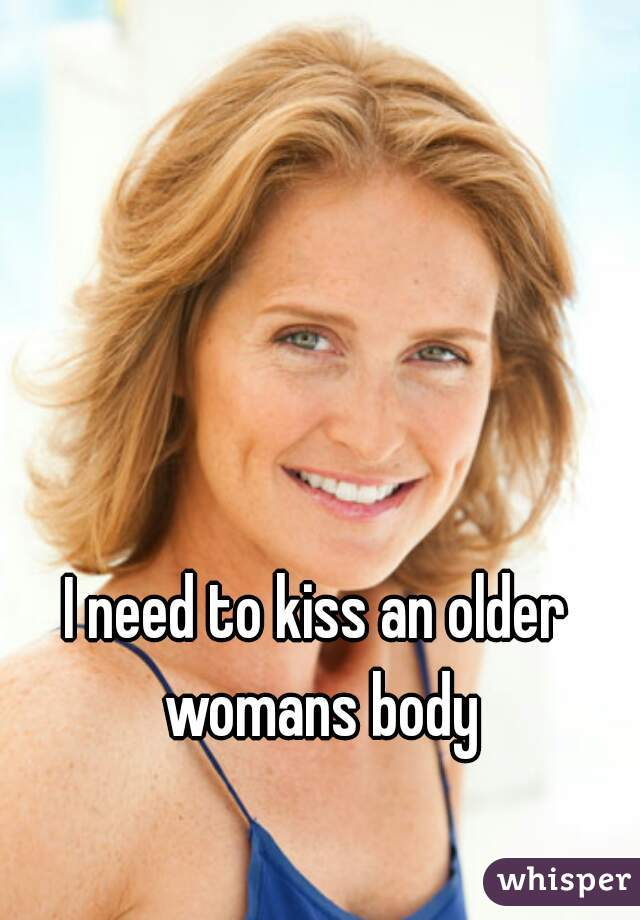 I need to kiss an older womans body