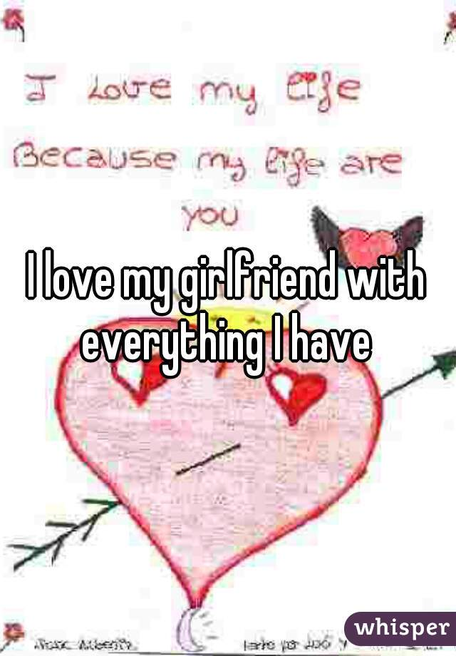 I love my girlfriend with everything I have