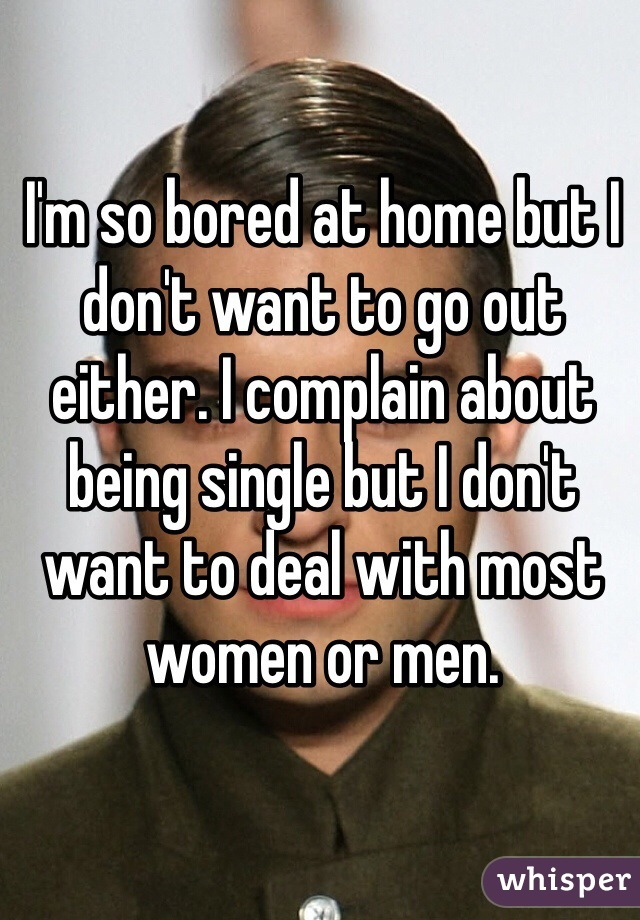 I'm so bored at home but I don't want to go out either. I complain about being single but I don't want to deal with most women or men.