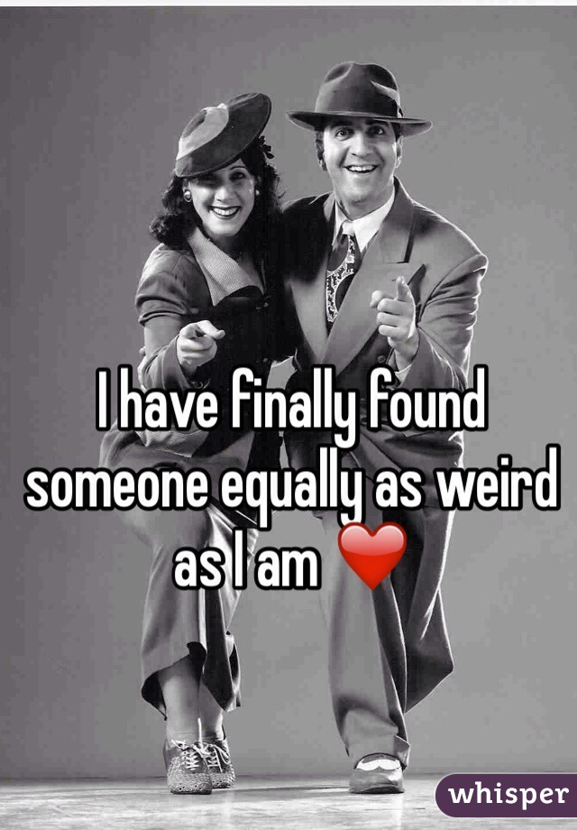I have finally found someone equally as weird as I am ❤️