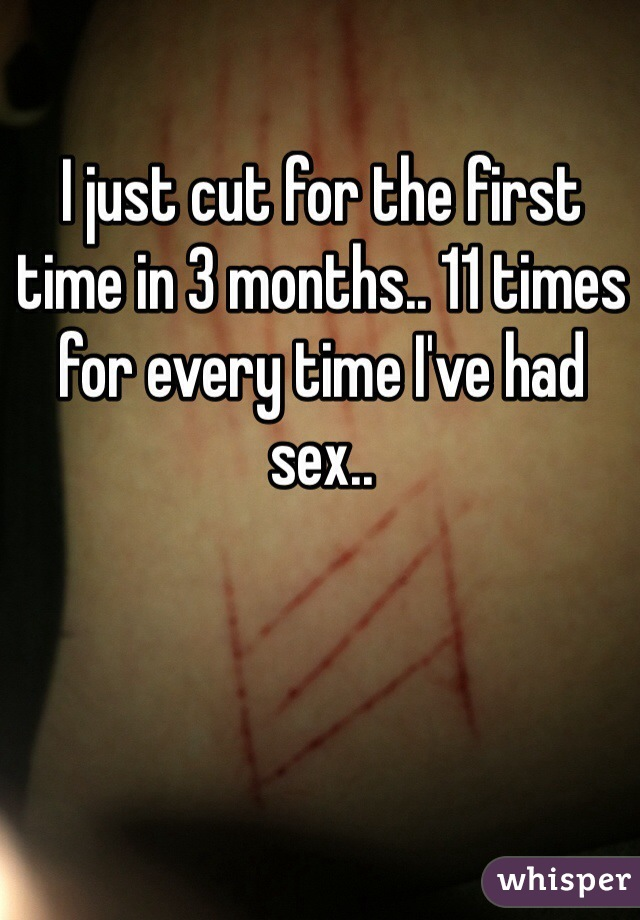 I just cut for the first time in 3 months.. 11 times for every time I've had sex..