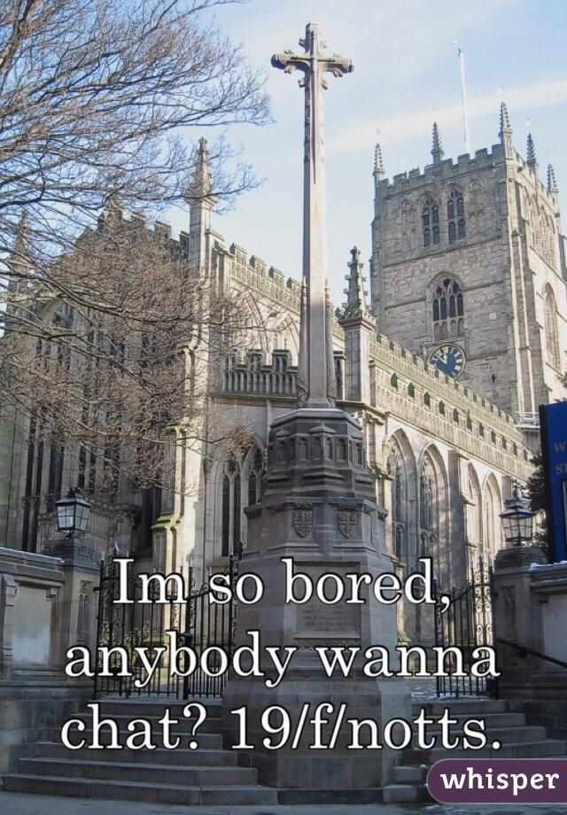 Im so bored, anybody wanna chat? 19/f/notts.