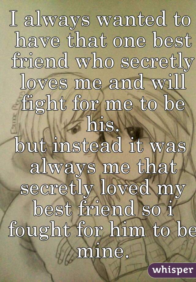 I always wanted to have that one best friend who secretly loves me and will fight for me to be his. but instead it was always me that secretly loved my best friend so i fought for him to be mine.