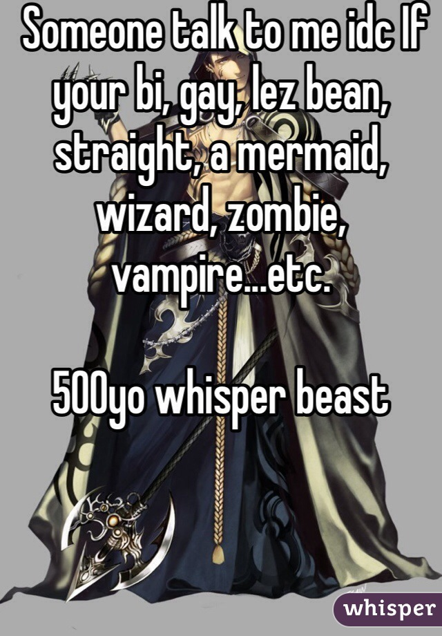 Someone talk to me idc If your bi, gay, lez bean, straight, a mermaid, wizard, zombie, vampire...etc.   500yo whisper beast