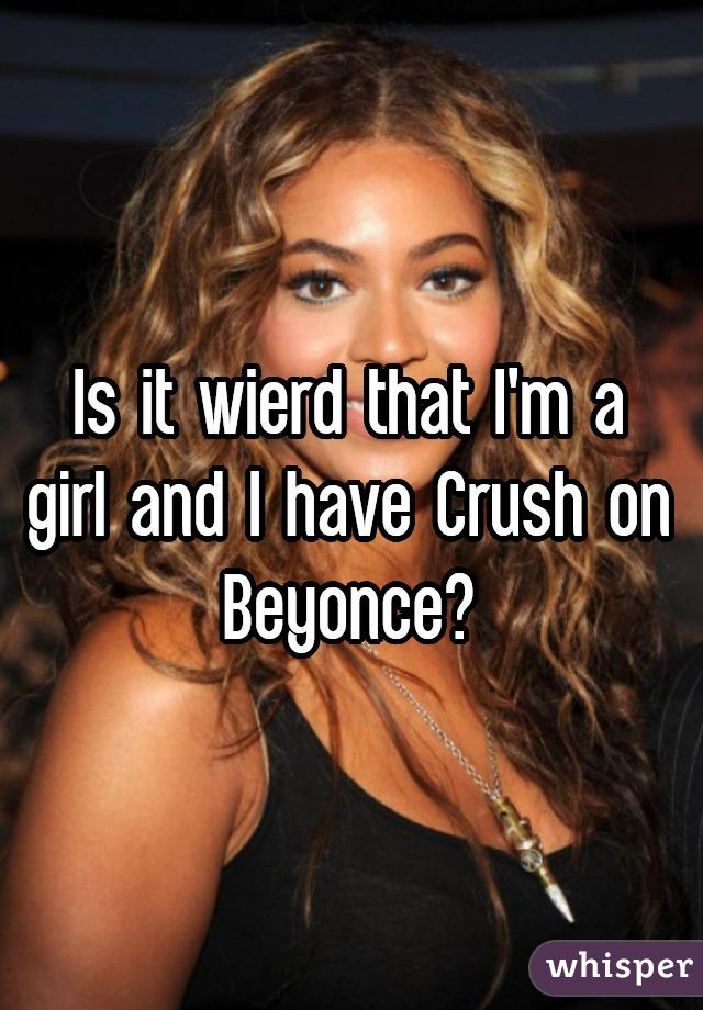 Is it wierd that I'm a girl and I have Crush on Beyonce?