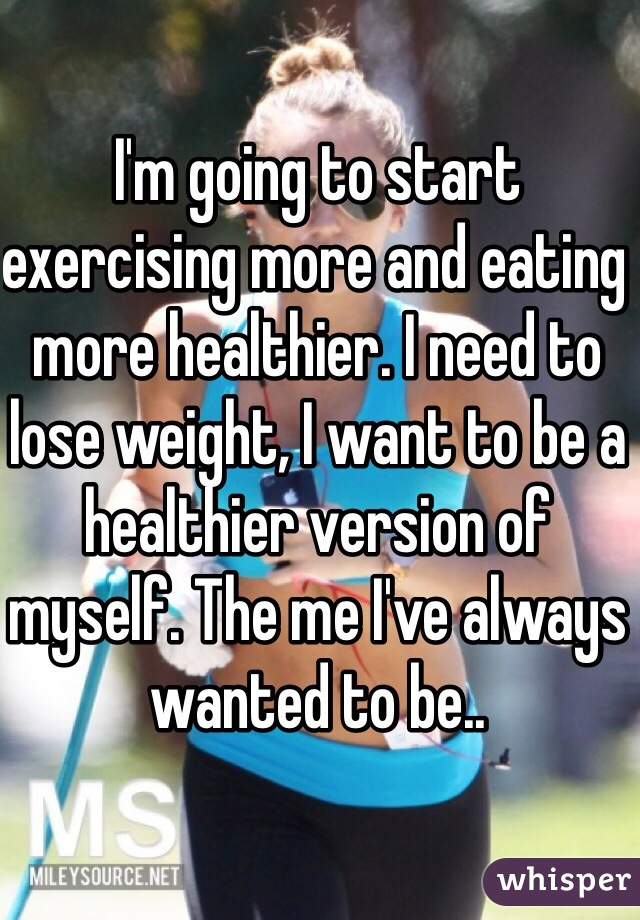 I'm going to start exercising more and eating more healthier. I need to lose weight, I want to be a healthier version of myself. The me I've always wanted to be..