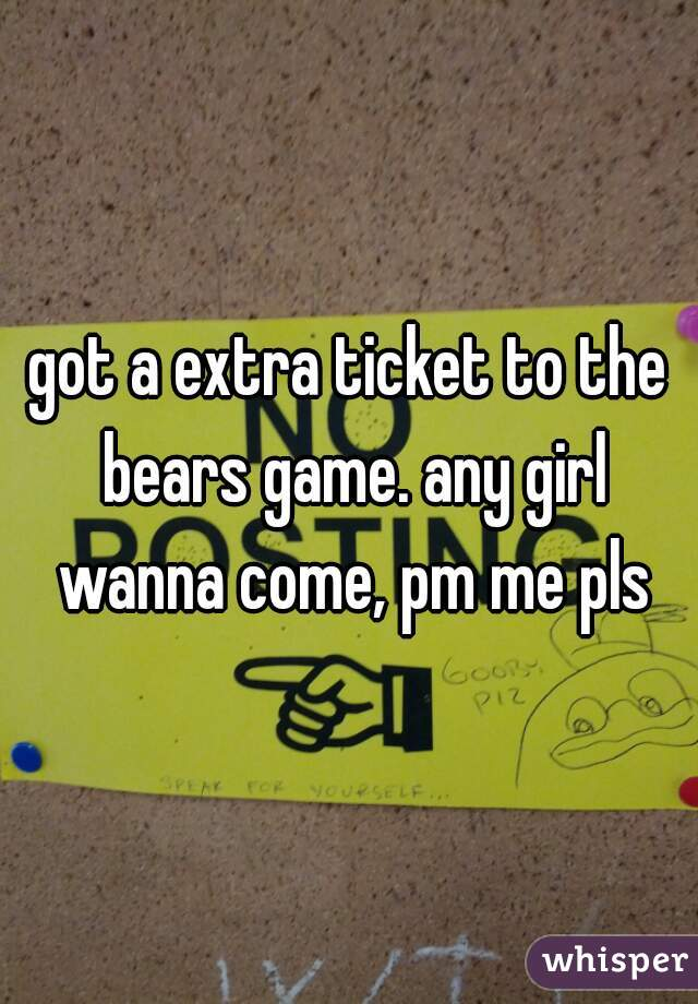 got a extra ticket to the bears game. any girl wanna come, pm me pls