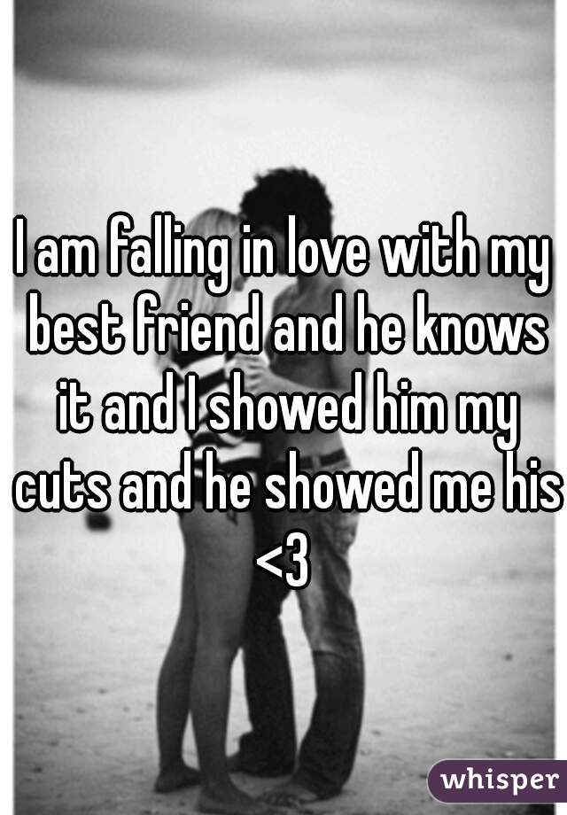 I am falling in love with my best friend and he knows it and I showed him my cuts and he showed me his <3