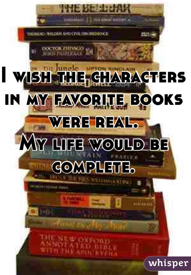 I wish the characters in my favorite books were real.  My life would be complete.
