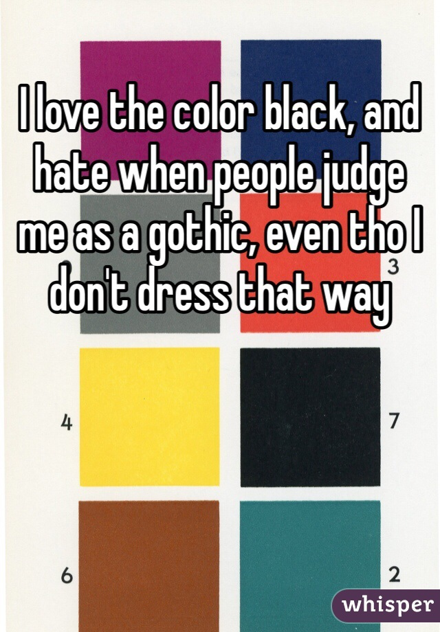 I love the color black, and hate when people judge me as a gothic, even tho I don't dress that way