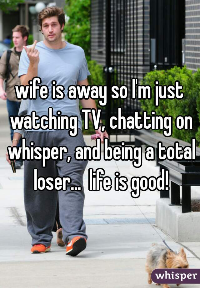 wife is away so I'm just watching TV, chatting on whisper, and being a total loser...  life is good!