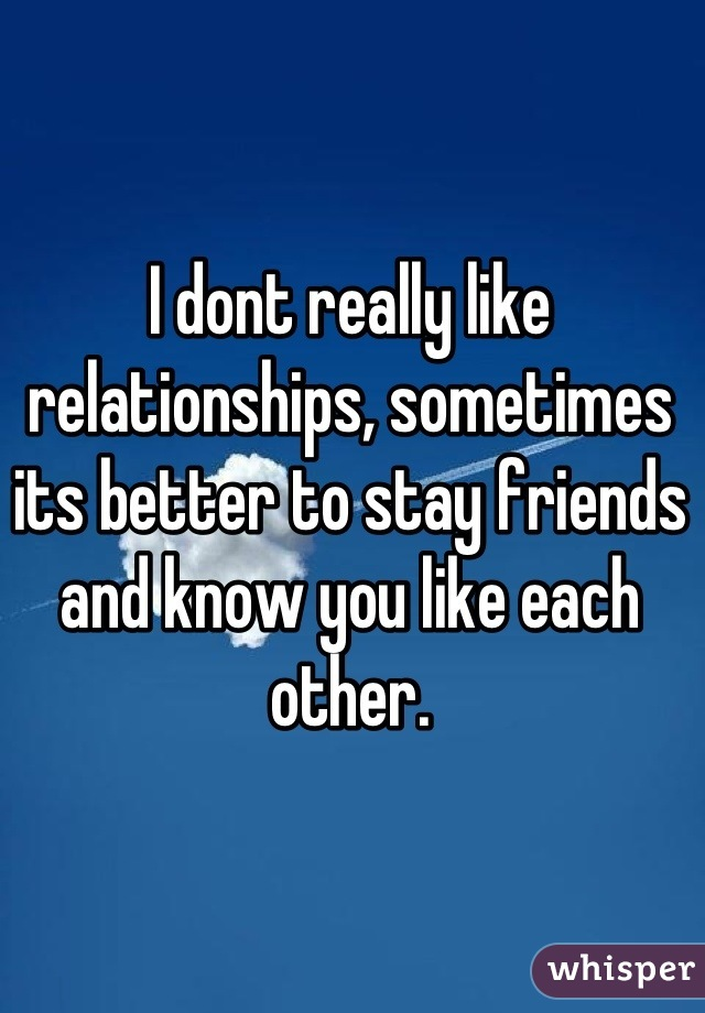 I dont really like relationships, sometimes its better to stay friends and know you like each other.
