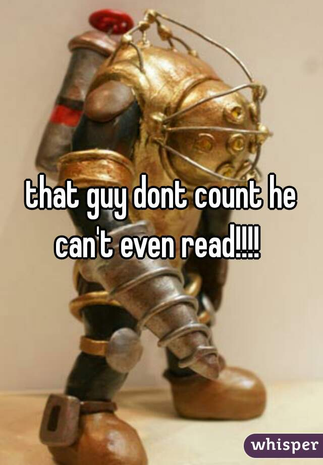 that guy dont count he can't even read!!!!