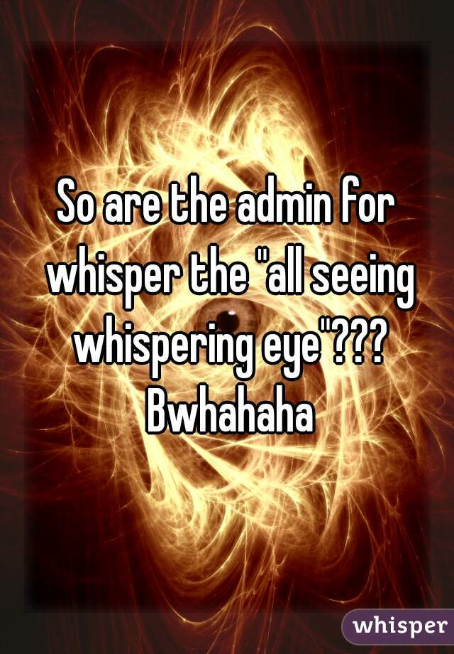 """So are the admin for whisper the """"all seeing whispering eye""""??? Bwhahaha"""