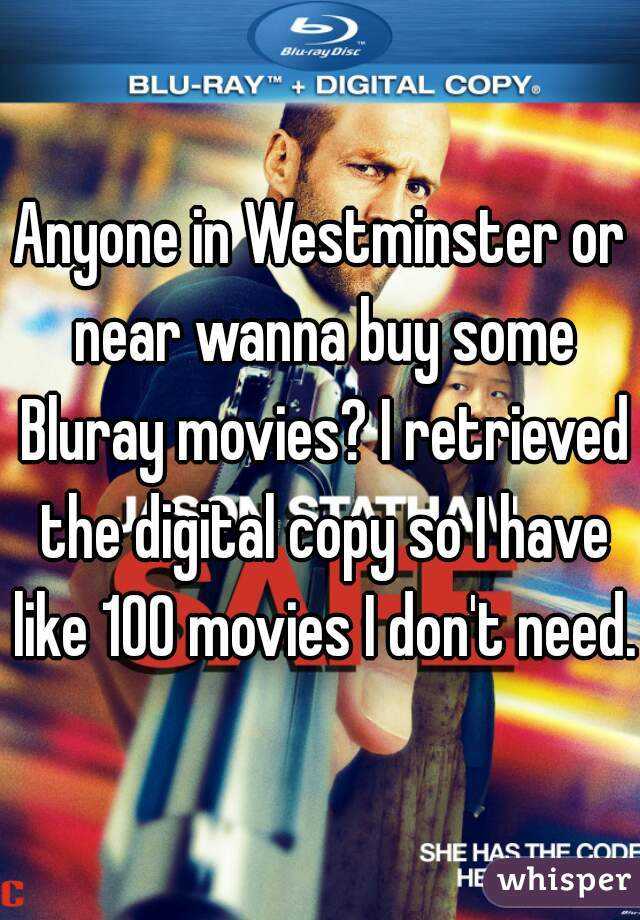 Anyone in Westminster or near wanna buy some Bluray movies? I retrieved the digital copy so I have like 100 movies I don't need.