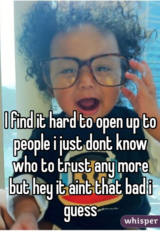 I find it hard to open up to people i just dont know who to trust any more but hey it aint that bad i guess