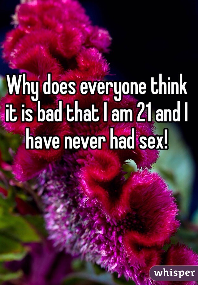 Why does everyone think it is bad that I am 21 and I have never had sex!