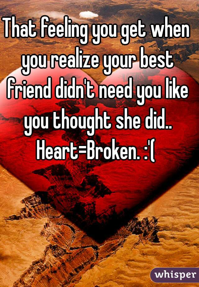 That feeling you get when you realize your best friend didn't need you like you thought she did.. Heart=Broken. :'(