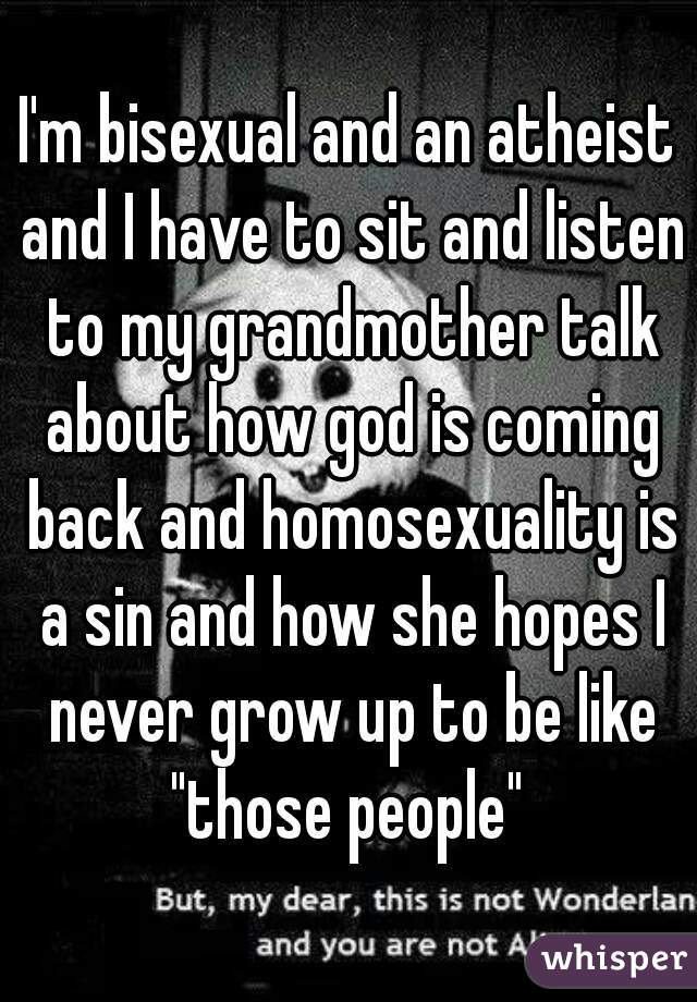 """I'm bisexual and an atheist and I have to sit and listen to my grandmother talk about how god is coming back and homosexuality is a sin and how she hopes I never grow up to be like """"those people"""""""