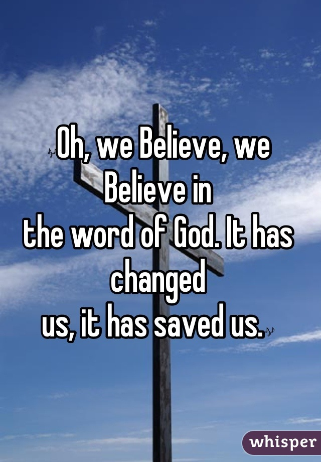 🎶Oh, we Believe, we Believe in the word of God. It has changed us, it has saved us.🎶