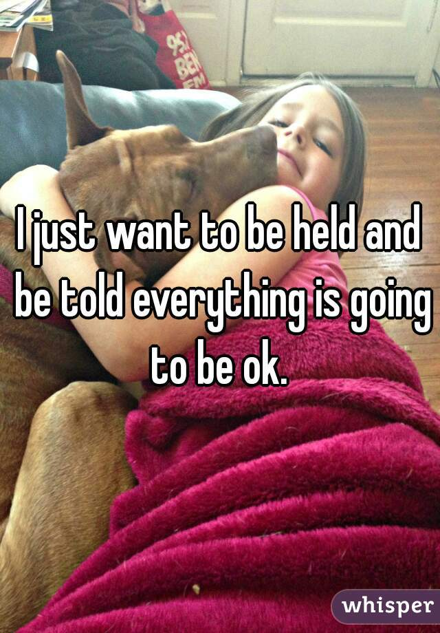 I just want to be held and be told everything is going to be ok.
