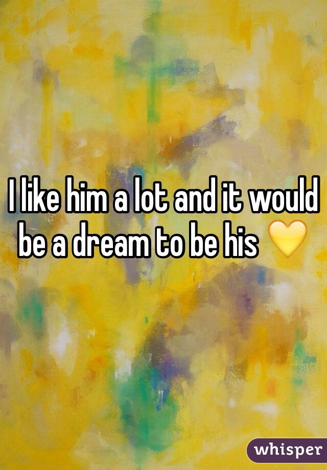 I like him a lot and it would be a dream to be his 💛