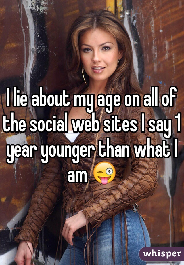I lie about my age on all of the social web sites I say 1 year younger than what I am 😜