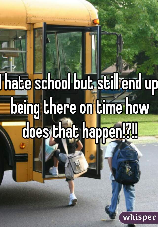 I hate school but still end up being there on time how does that happen!?!!