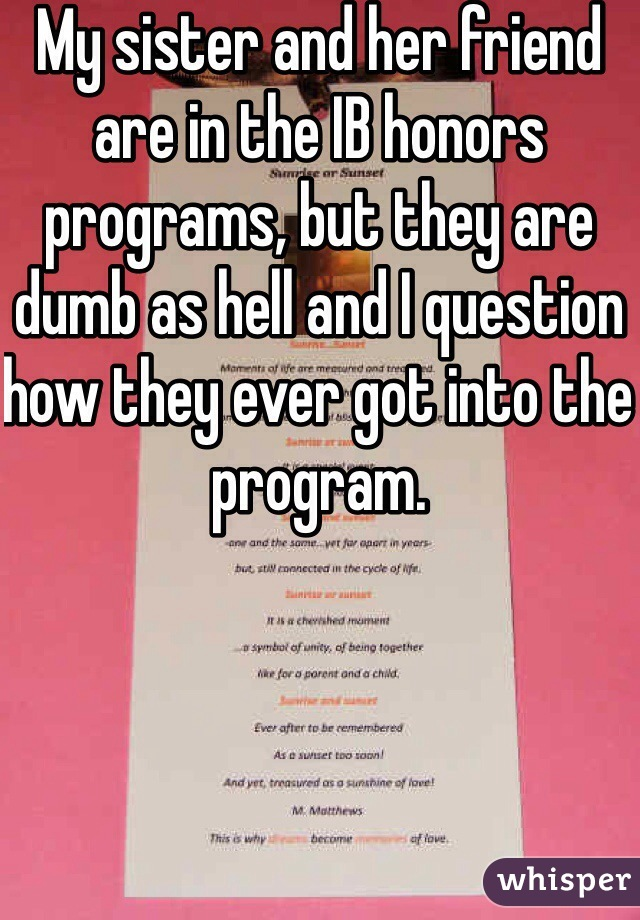 My sister and her friend are in the IB honors programs, but they are dumb as hell and I question how they ever got into the program.