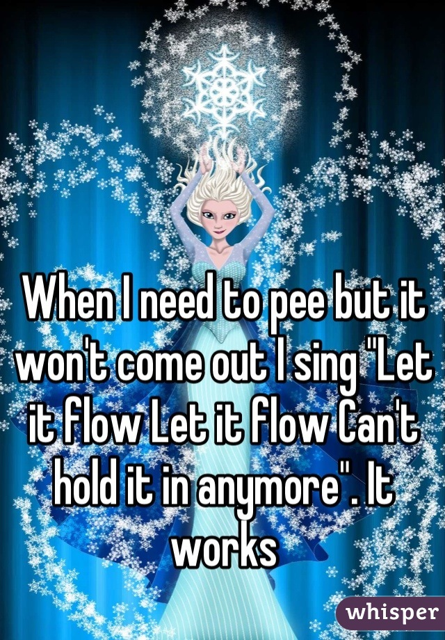 "When I need to pee but it won't come out I sing ""Let it flow Let it flow Can't hold it in anymore"". It works"