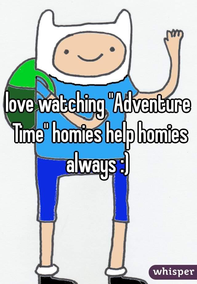 """love watching """"Adventure Time"""" homies help homies always :)"""