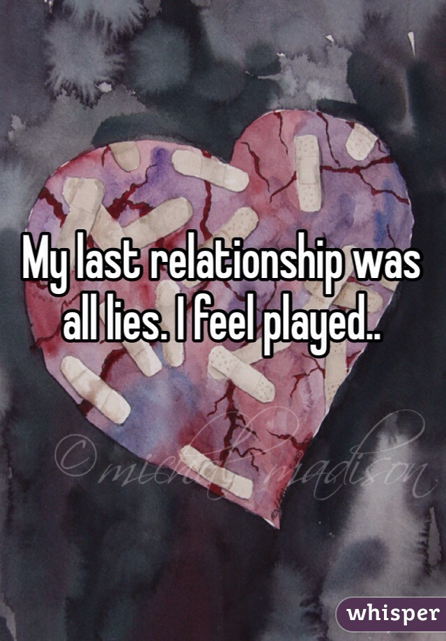 My last relationship was all lies. I feel played..