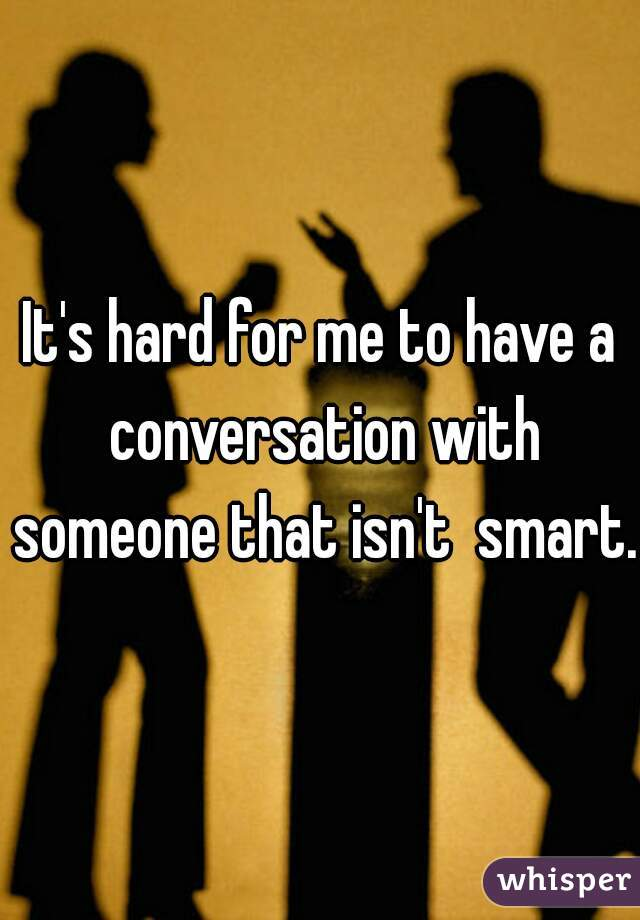 It's hard for me to have a conversation with someone that isn't  smart.