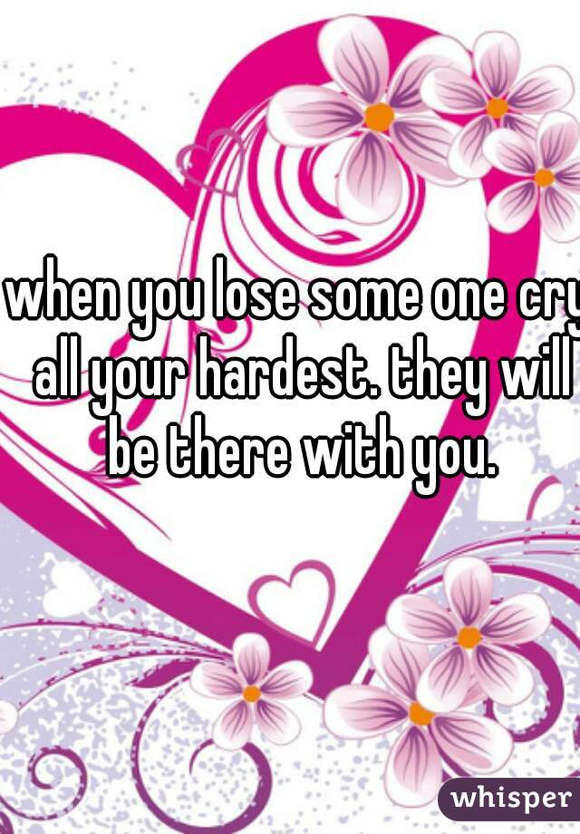 when you lose some one cry all your hardest. they will be there with you.