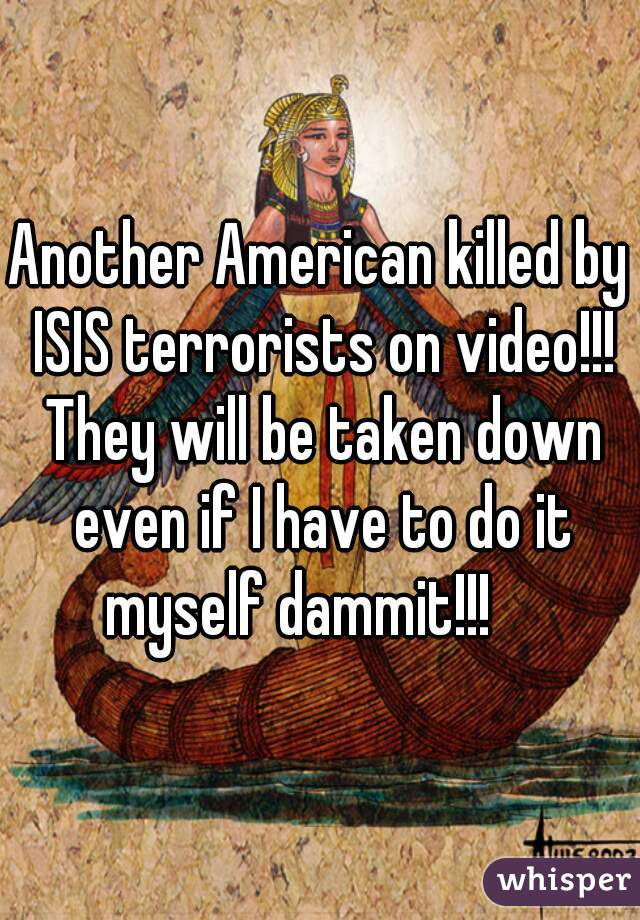 Another American killed by ISIS terrorists on video!!! They will be taken down even if I have to do it myself dammit!!!