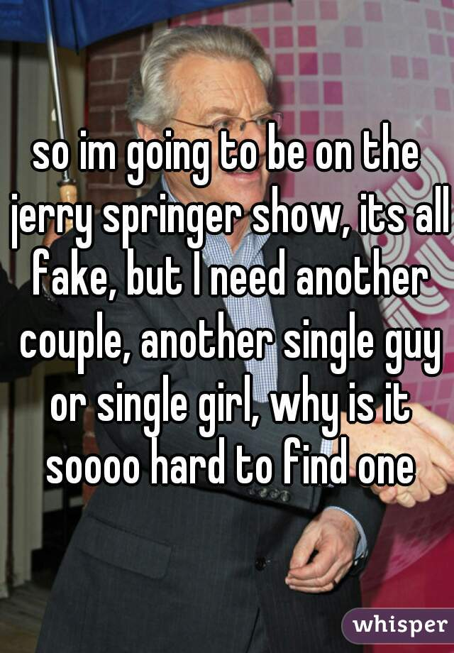 so im going to be on the jerry springer show, its all fake, but I need another couple, another single guy or single girl, why is it soooo hard to find one