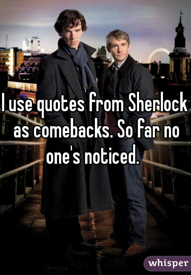 I use quotes from Sherlock as comebacks. So far no one's noticed.