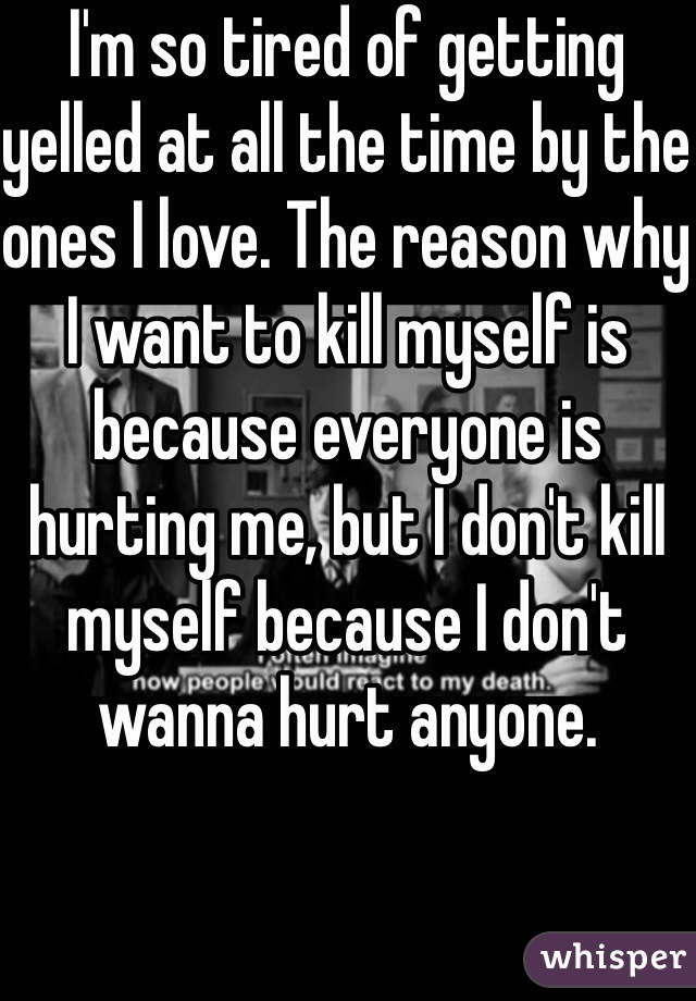 I'm so tired of getting yelled at all the time by the ones I love. The reason why I want to kill myself is because everyone is hurting me, but I don't kill myself because I don't wanna hurt anyone.
