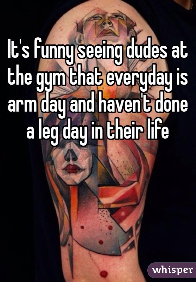 It's funny seeing dudes at the gym that everyday is arm day and haven't done a leg day in their life