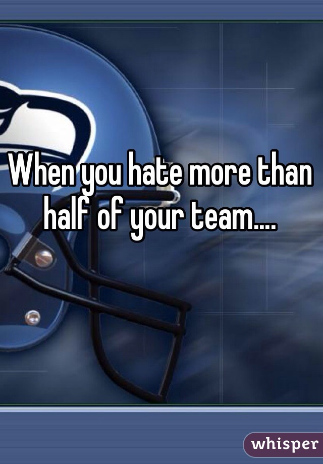 When you hate more than half of your team....