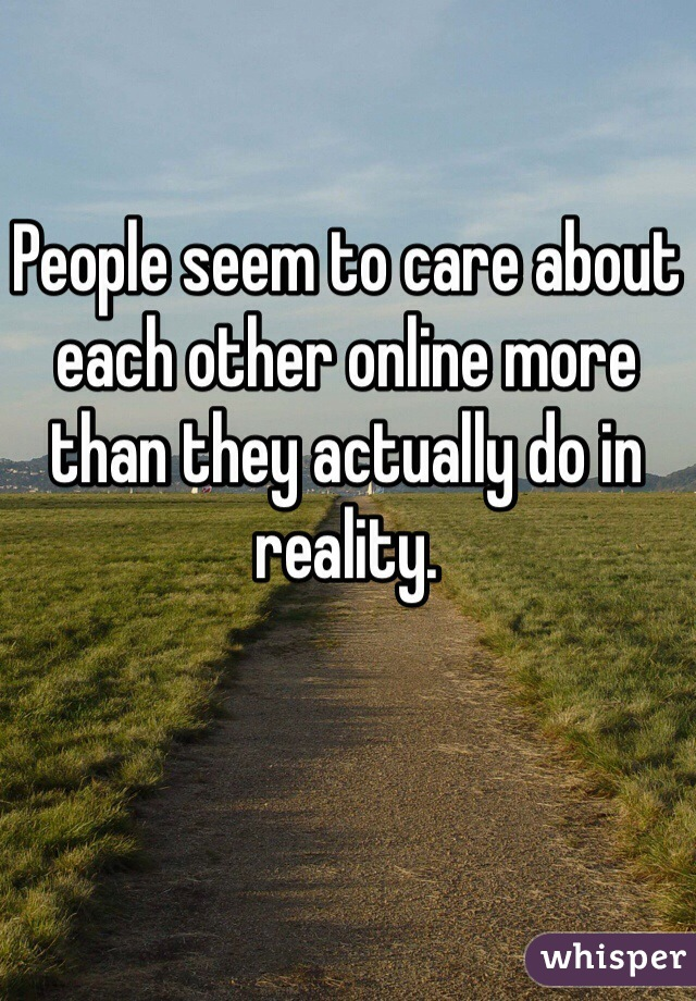 People seem to care about each other online more than they actually do in reality.